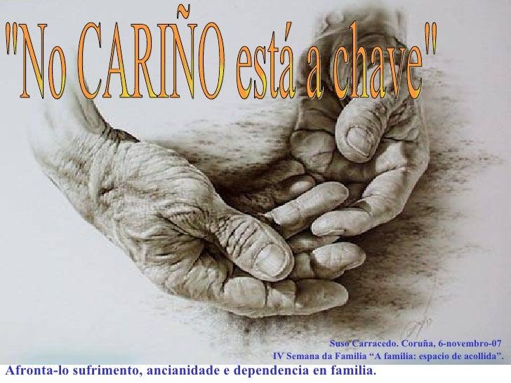 """""""No CARIÑO está a chave"""" Suso Carracedo. Coruña, 6-novembro-07  IV Semana da Familia """"A familia: espacio de acol..."""