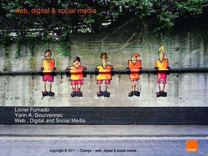 web, digital & social media  Lionel Fumado Yann A. Gourvennec Web , Digital and Social Media copyright © 2011 – Orange – w...