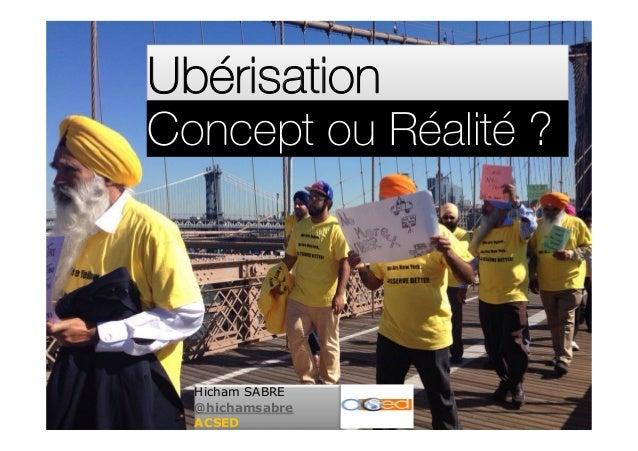 UbérisationUbérisation Hicham SABRE @hichamsabre ACSED Concept ou Réalité ?Concept ou Réalité ?