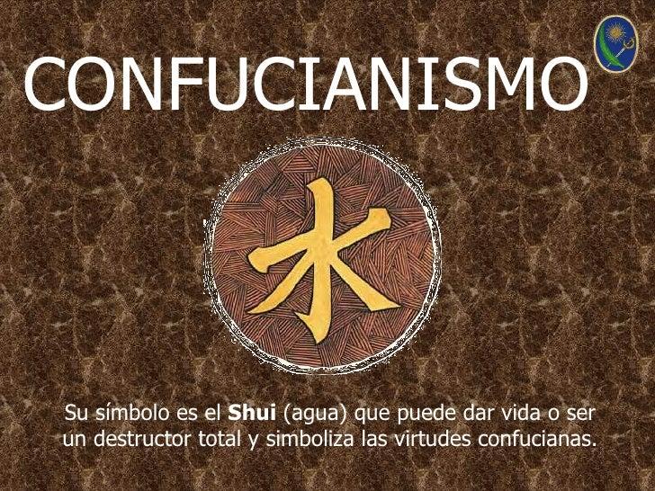 CONFUCIANISMOSu símbolo es el Shui (agua) que puede dar vida o serun destructor total y simboliza las virtudes confucianas.