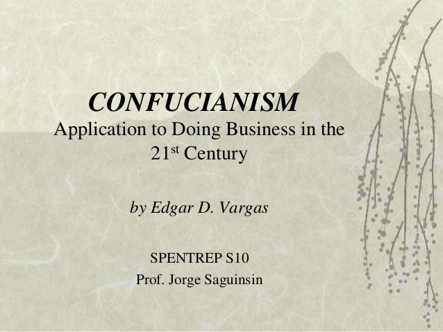 CONFUCIANISM Application to Doing Business in the 21st Century by Edgar D. Vargas SPENTREP S10 Prof. Jorge Saguinsin