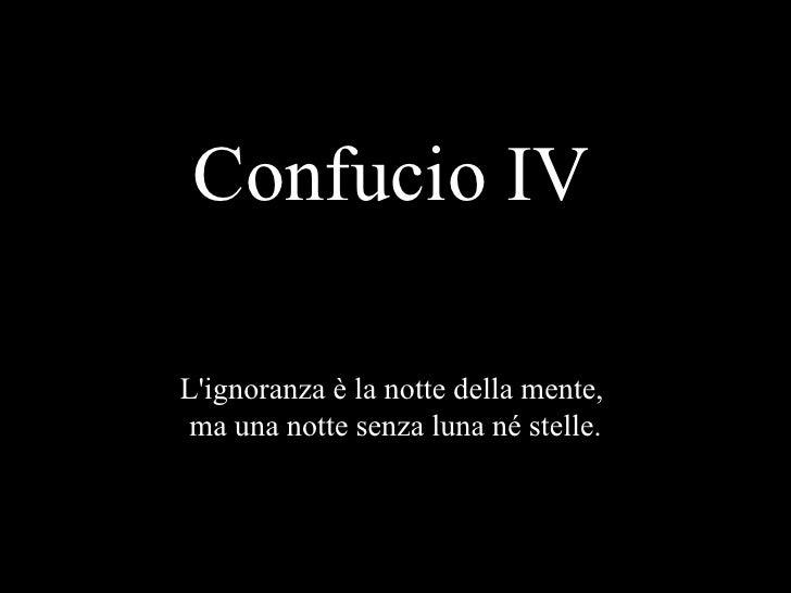 Confucio IV L'ignoranza è la notte della mente,  ma una notte senza luna né stelle.