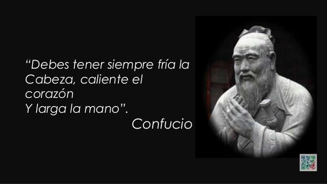 """""""Debes tener siempre fría la Cabeza, caliente el corazón Y larga la mano"""". Confucio"""