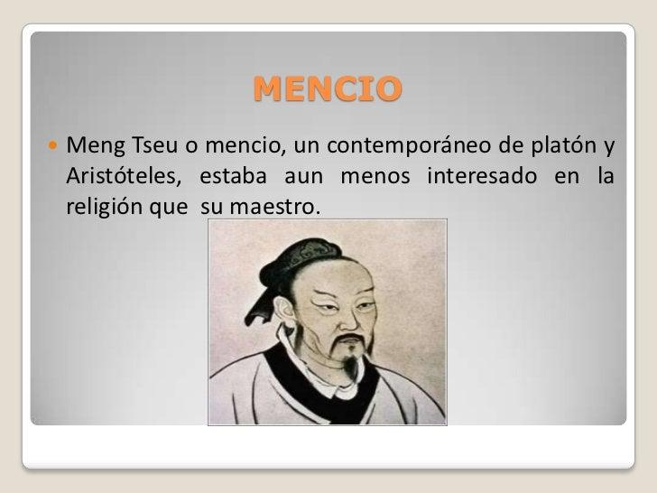 MENCIO   Meng Tseu o mencio, un contemporáneo de platón y    Aristóteles, estaba aun menos interesado en la    religión q...