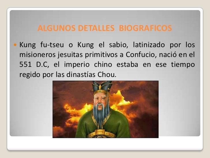 ALGUNOS DETALLES BIOGRAFICOS   Kung fu-tseu o Kung el sabio, latinizado por los    misioneros jesuitas primitivos a Confu...
