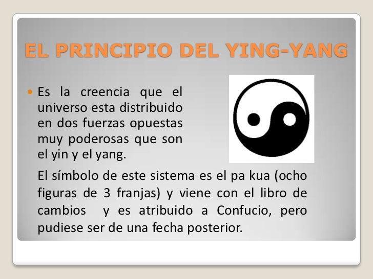 EL PRINCIPIO DEL YING-YANG   Es la creencia que el    universo esta distribuido    en dos fuerzas opuestas    muy poderos...