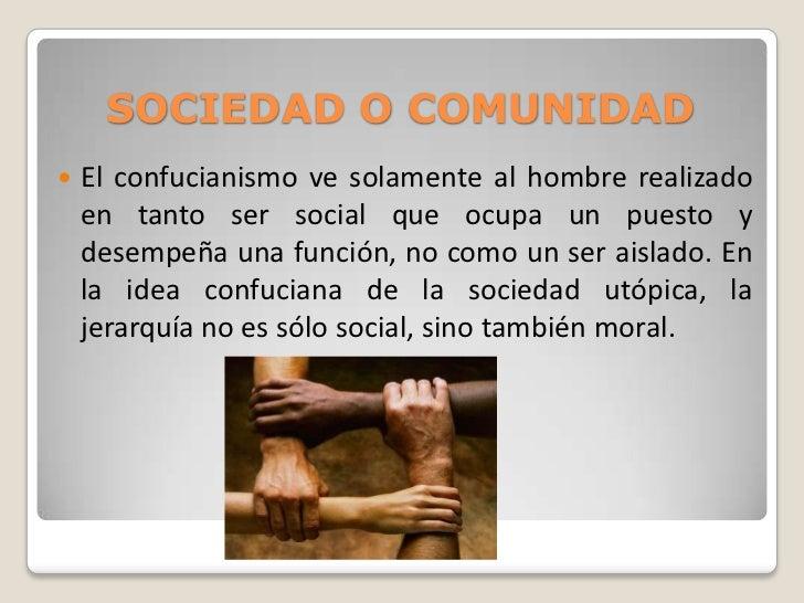 SOCIEDAD O COMUNIDAD   El confucianismo ve solamente al hombre realizado    en tanto ser social que ocupa un puesto y    ...