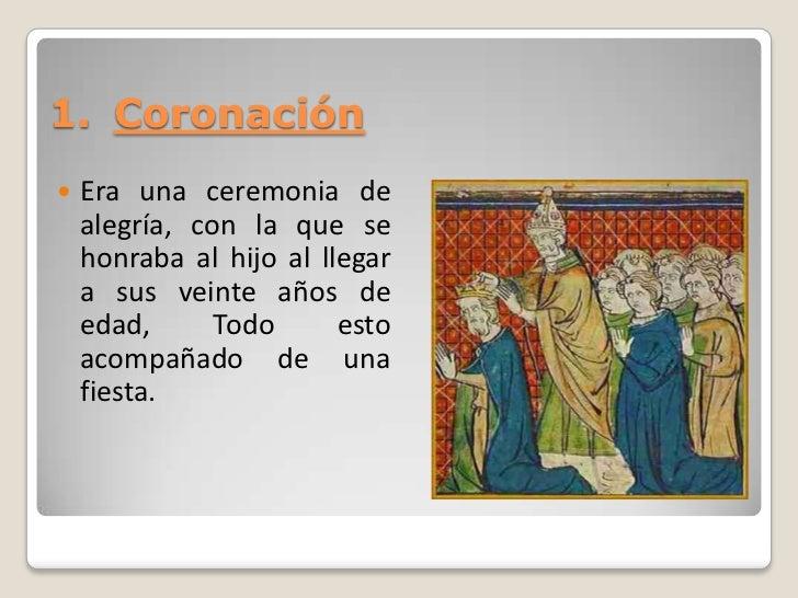 1. Coronación   Era una ceremonia de    alegría, con la que se    honraba al hijo al llegar    a sus veinte años de    ed...