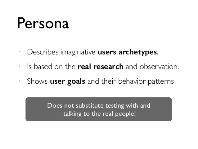 Persona • Describes imaginative users archetypes. • Is based on the real research and observation. • Shows user goals and ...