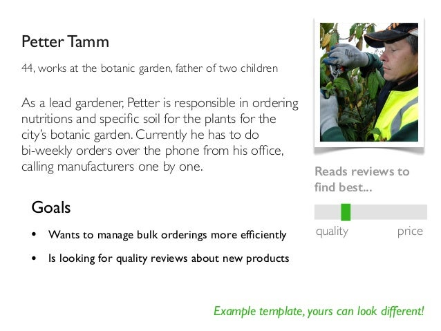 Example template, yours can look different! Petter Tamm 44, works at the botanic garden, father of two children Goals • Wa...