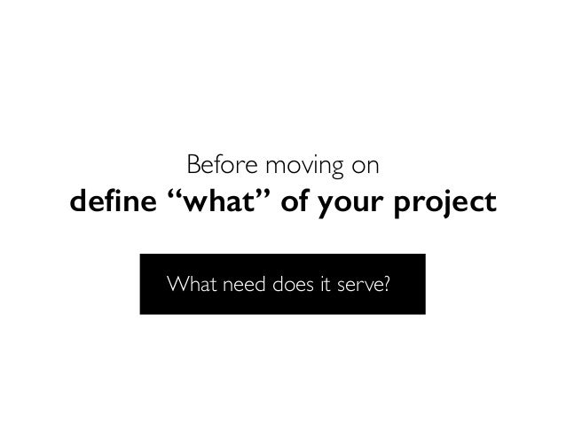 """Before moving on define """"what"""" of your project What need does it serve?"""