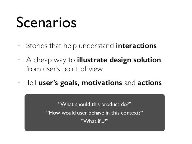 Scenarios • Stories that help understand interactions • A cheap way to illustrate design solution from user's point of vie...
