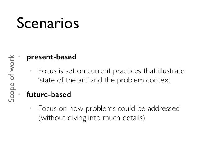 Scenarios • present-based • Focus is set on current practices that illustrate 'state of the art' and the problem context •...