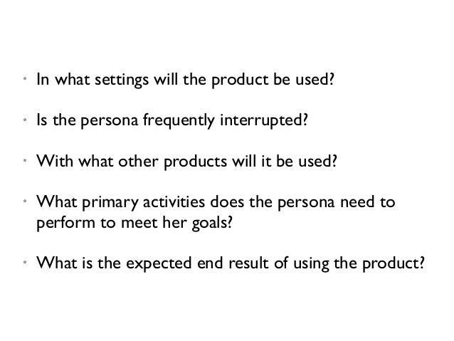 • In what settings will the product be used? • Is the persona frequently interrupted? • With what other products will it b...