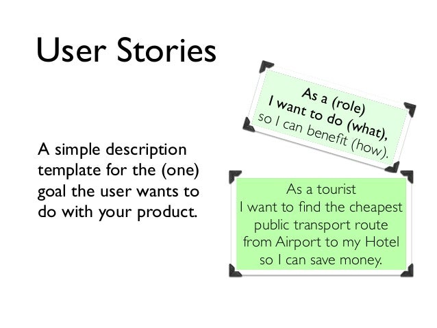 User Stories A simple description template for the (one) goal the user wants to do with your product. As a (role) I want t...