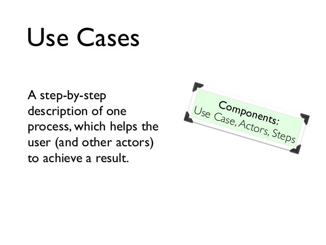 Use Cases A step-by-step description of one process, which helps the user (and other actors) to achieve a result. Componen...