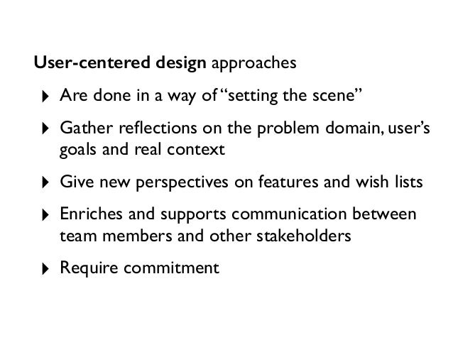 """User-centered design approaches ‣ Are done in a way of """"setting the scene"""" ‣ Gather reflections on the problem domain, user..."""