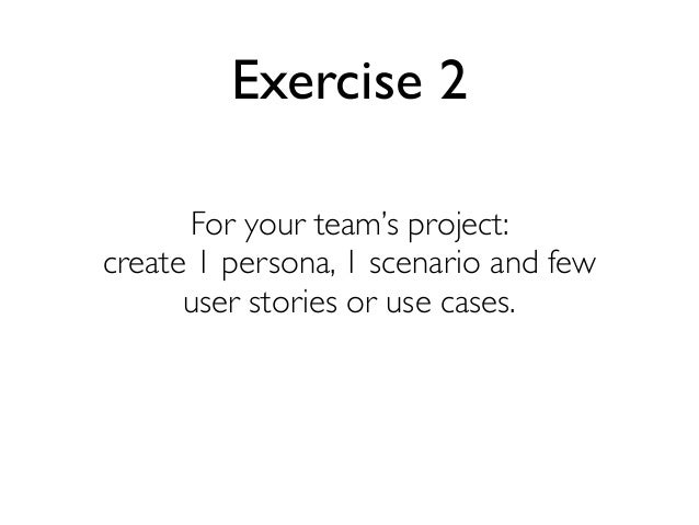 Exercise 2 For your team's project: create 1 persona, 1 scenario and few user stories or use cases.