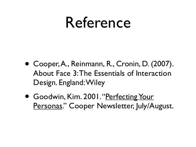 Reference • Cooper,A., Reinmann, R., Cronin, D. (2007). About Face 3:The Essentials of Interaction Design. England:Wiley •...