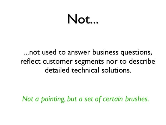 Not... ...not used to answer business questions, reflect customer segments nor to describe detailed technical solutions. No...