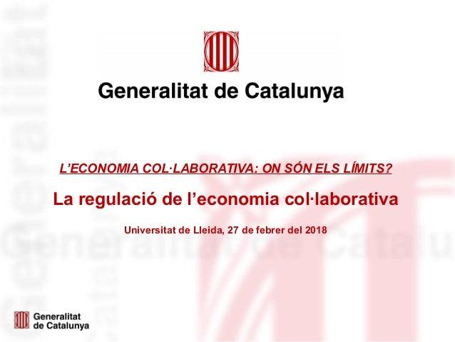 L'ECONOMIA COL·LABORATIVA: ON SÓN ELS LÍMITS? La regulació de l'economia col·laborativa Universitat de Lleida, 27 de febre...