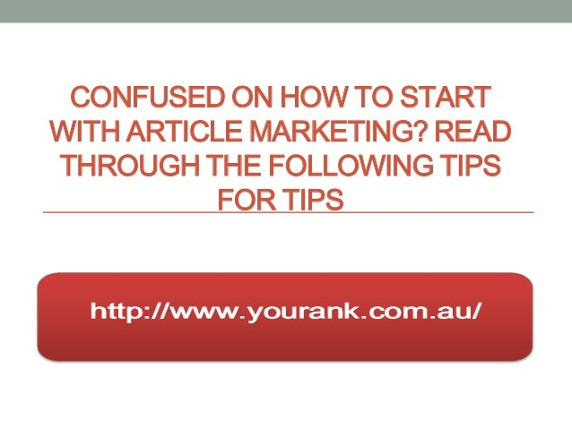 CONFUSED ON HOW TO STARTWITH ARTICLE MARKETING? READTHROUGH THE FOLLOWING TIPS           FOR TIPS