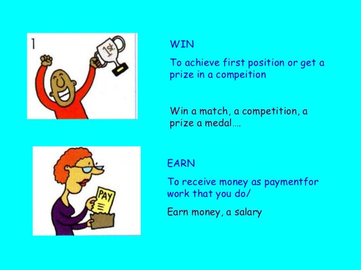 WIN To achieve first position or get a prize in a compeition Win a match, a competition, a prize a medal…. EARN To receive...
