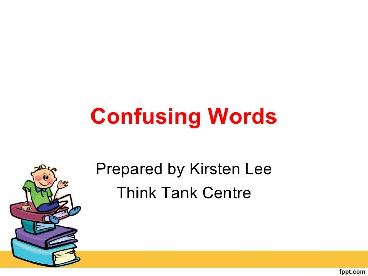 Confusing WordsPrepared by Kirsten Lee   Think Tank Centre