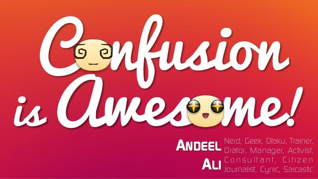 Confusion is Awesome! ANDEEL ALI Nerd, Geek, Otaku, Trainer, Orator, Manager, Activist, C o n s u l t a n t , C i t i z e ...