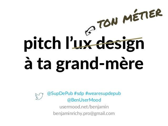 pitch l'ux design à ta grand-mère @SupDePub #sdp #wearesupdepub @BenUserMood usermood.net/benjamin benjaminrichy.pro@gmail...