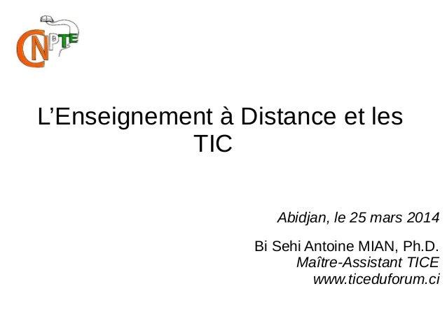 L'Enseignement à Distance et les TIC Abidjan, le 25 mars 2014 Bi Sehi Antoine MIAN, Ph.D. Maître-Assistant TICE www.ticedu...