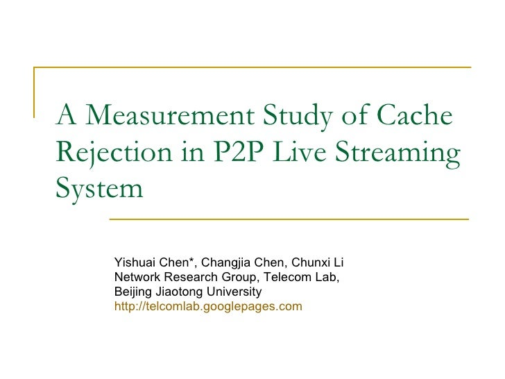 A Measurement Study of Cache Rejection in P2P Live Streaming System Yishuai Chen*, Changjia Chen, Chunxi Li  Network Resea...