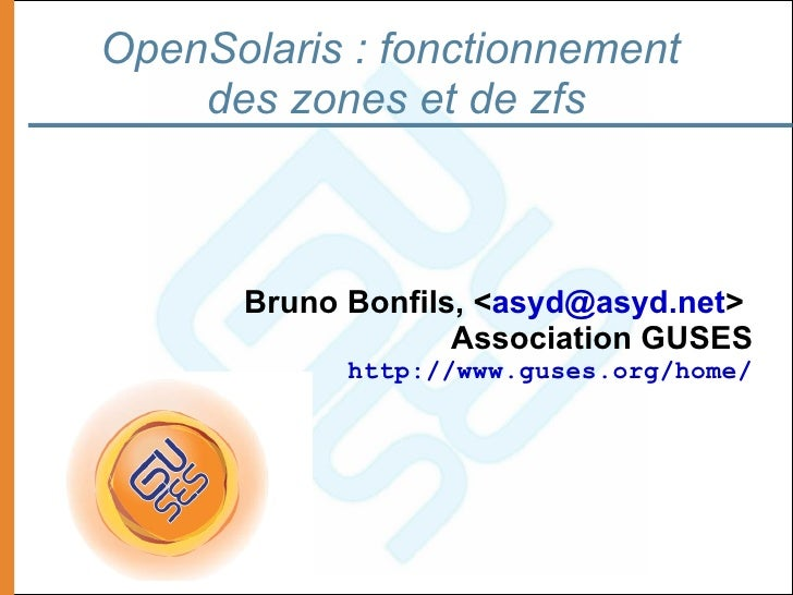 OpenSolaris : fonctionnement     des zones et de zfs          Bruno Bonfils, <asyd@asyd.net>                    Associatio...