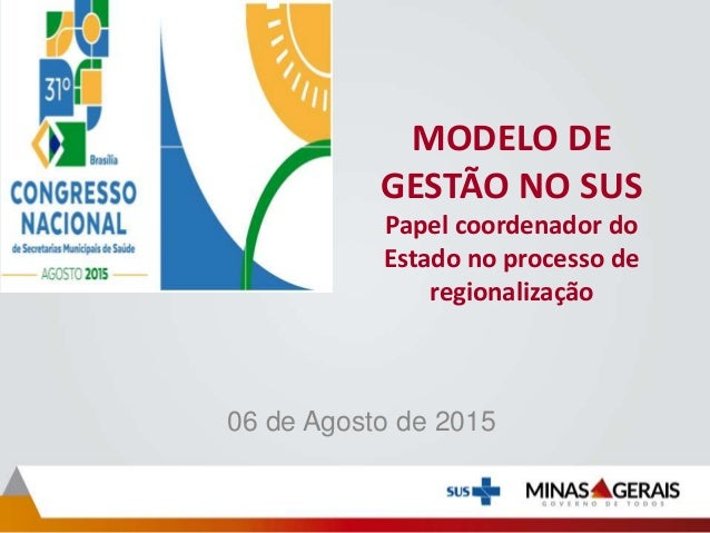 MODELO DE GESTÃO NO SUS Papel coordenador do Estado no processo de regionalização 06 de Agosto de 2015
