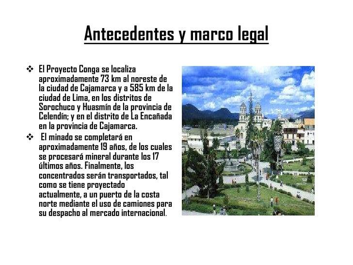 Antecedentes y marco legal El Proyecto Conga se localiza  aproximadamente 73 km al noreste de  la ciudad de Cajamarca y a...