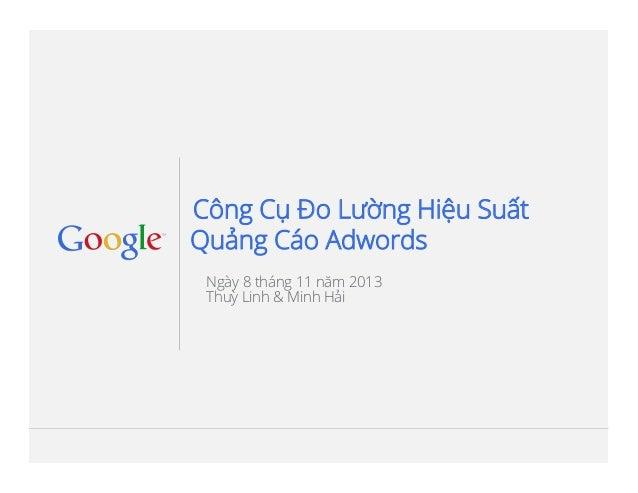 Công Cụ Đo Lường Hiệu Suất Quảng Cáo Adwords Ngày 8 tháng 11 năm 2013 Thuỳ Linh & Minh Hải  Google Confidential and Propri...