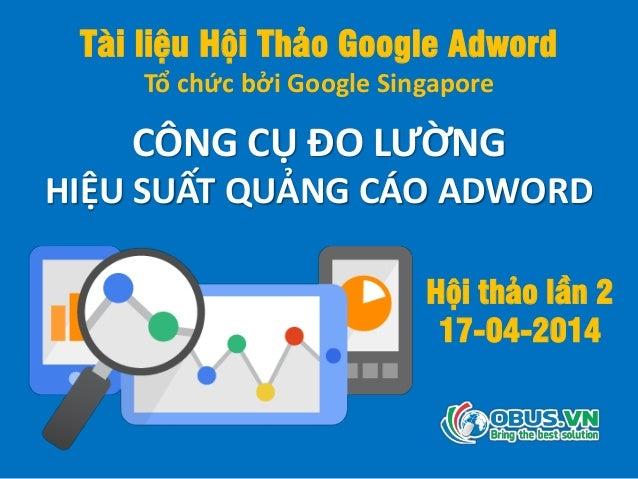 Tài liệu Hội Thảo Google Adword Tổ chức bởi Google Singapore CÔNG CỤ ĐO LƯỜNG HIỆU SUẤT QUẢNG CÁO ADWORD Hội thảo lần 2 17...