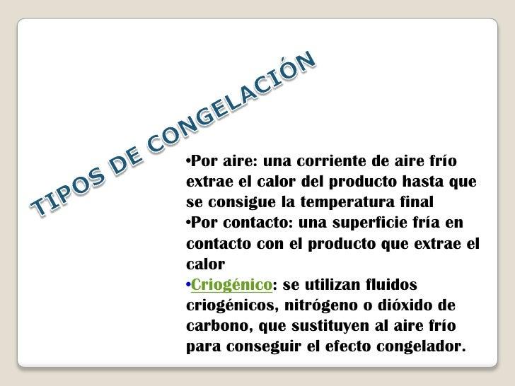 TIPOS DE CONGELACIÓN<br /><ul><li>Por aire: una corriente de aire frío extrae el calor del producto hasta que se consigue ...