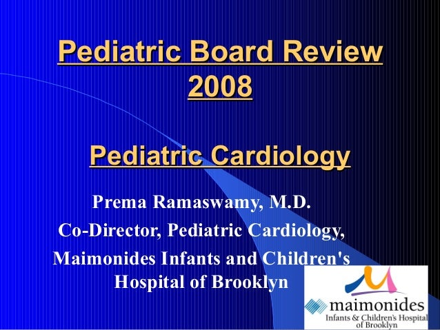 Pediatric Board ReviewPediatric Board Review20082008Pediatric CardiologyPediatric CardiologyPrema Ramaswamy, M.D.Co-Direct...