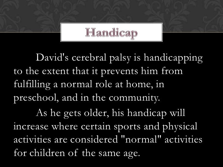 Davids cerebral palsy is handicappingto the extent that it prevents him fromfulfilling a normal role at home, inpreschool,...