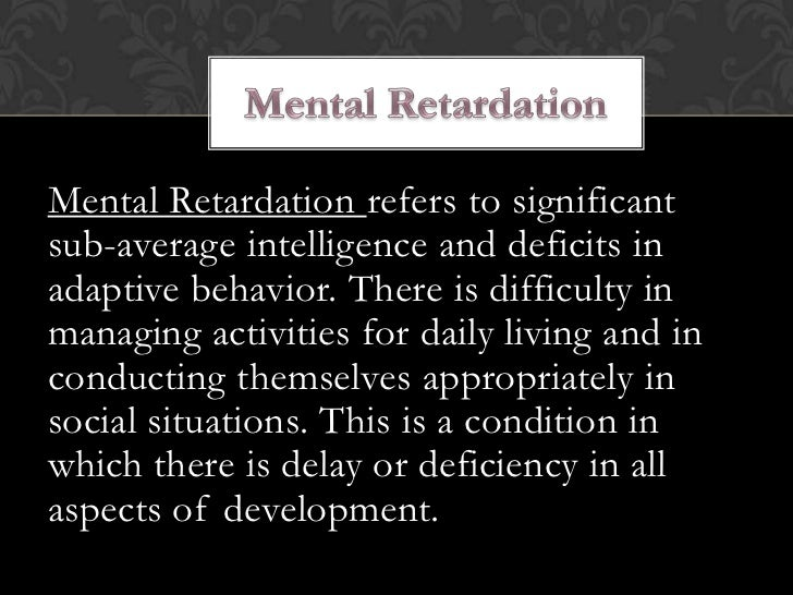 Mental Retardation refers to significantsub-average intelligence and deficits inadaptive behavior. There is difficulty inm...