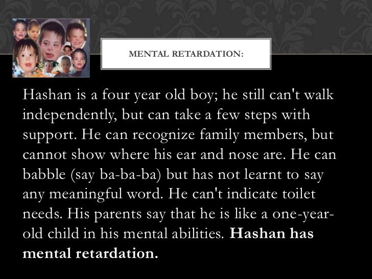MENTAL RETARDATION:Hashan is a four year old boy; he still cant walkindependently, but can take a few steps withsupport. H...