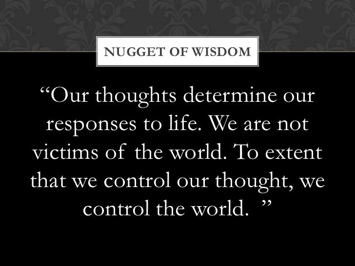 """NUGGET OF WISDOM """"Our thoughts determine our  responses to life. We are notvictims of the world. To extentthat we control ..."""