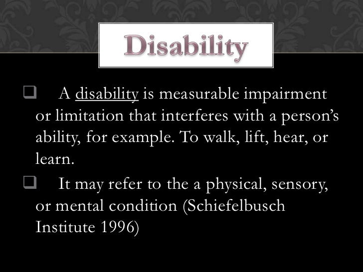  A disability is measurable impairment or limitation that interferes with a person's ability, for example. To walk, lift,...