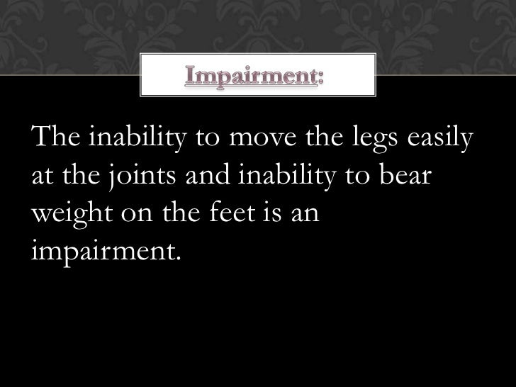 The inability to move the legs easilyat the joints and inability to bearweight on the feet is animpairment.