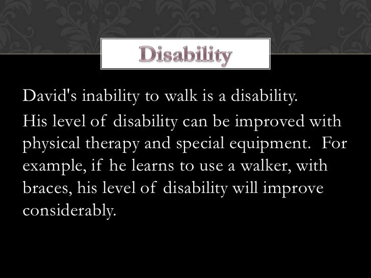 Davids inability to walk is a disability.His level of disability can be improved withphysical therapy and special equipmen...