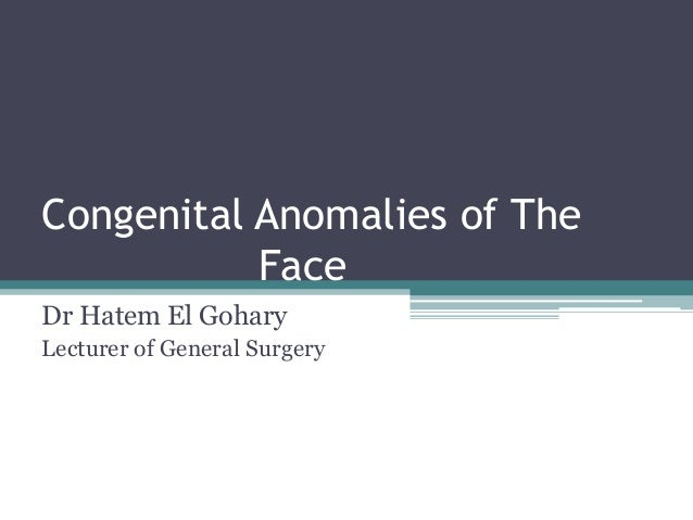Congenital Anomalies of The Face Dr Hatem El Gohary Lecturer of General Surgery