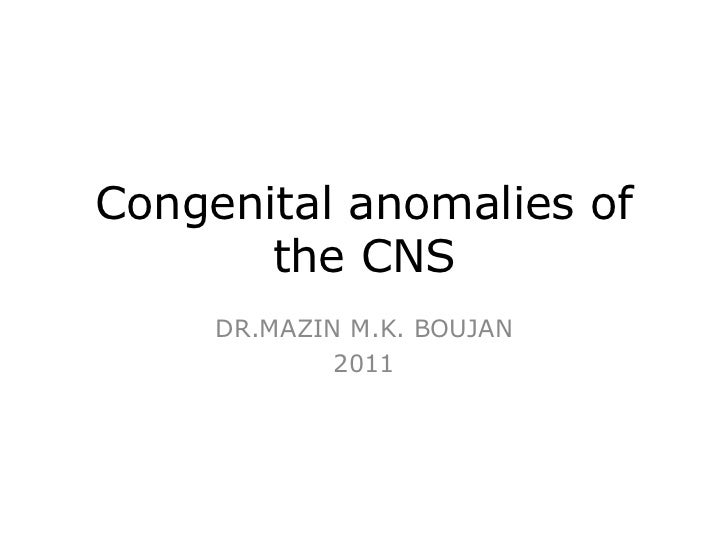 Congenital anomalies of the CNS<br />DR.MAZIN M.K. BOUJAN<br />2011<br />