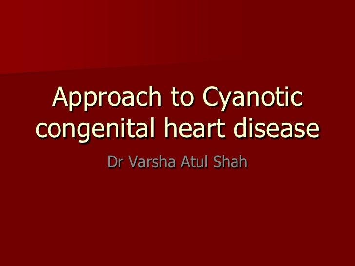 Approach to Cyanoticcongenital heart disease      Dr Varsha Atul Shah