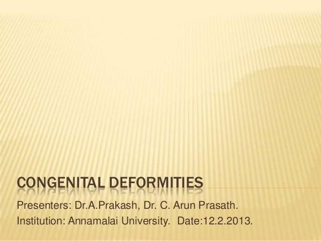 CONGENITAL DEFORMITIESPresenters: Dr.A.Prakash, Dr. C. Arun Prasath.Institution: Annamalai University. Date:12.2.2013.